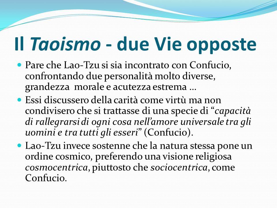 Il Taoismo - due Vie opposte Pare che Lao-Tzu si sia incontrato con Confucio, confrontando due personalità molto diverse, grandezza morale e acutezza