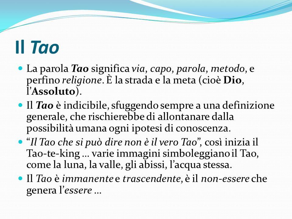 Il Tao La parola Tao significa via, capo, parola, metodo, e perfino religione. È la strada e la meta (cioè Dio, lAssoluto). Il Tao è indicibile, sfugg