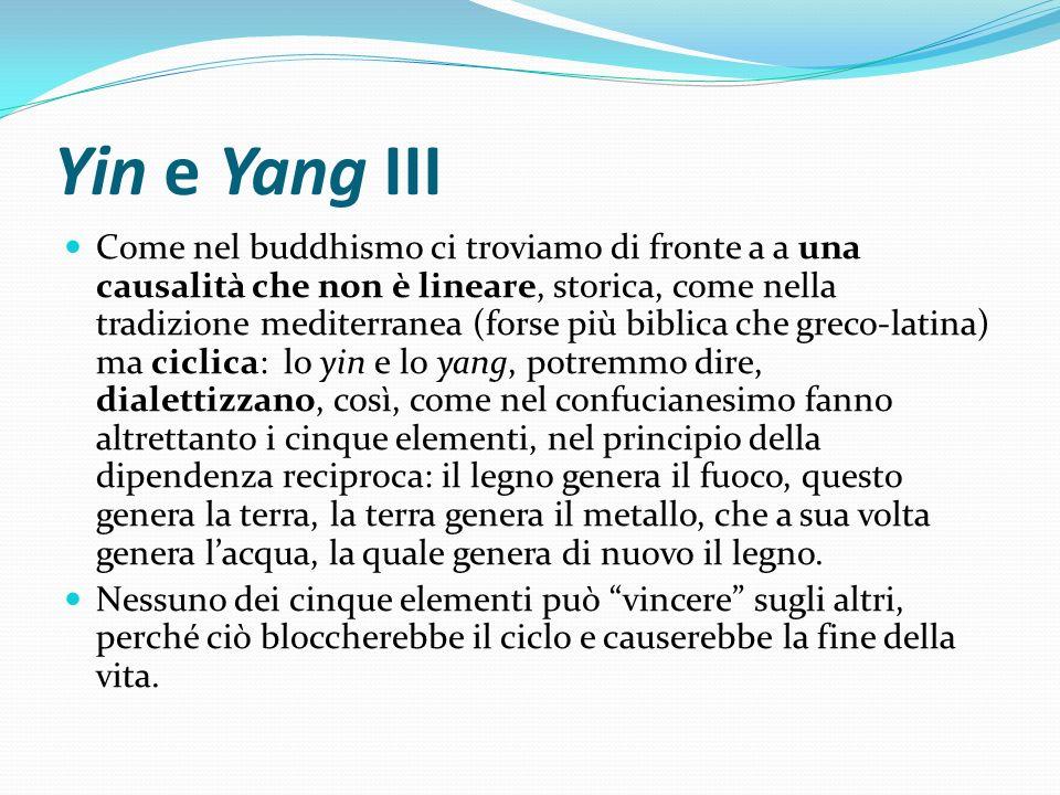 Yin e Yang III Come nel buddhismo ci troviamo di fronte a a una causalità che non è lineare, storica, come nella tradizione mediterranea (forse più bi