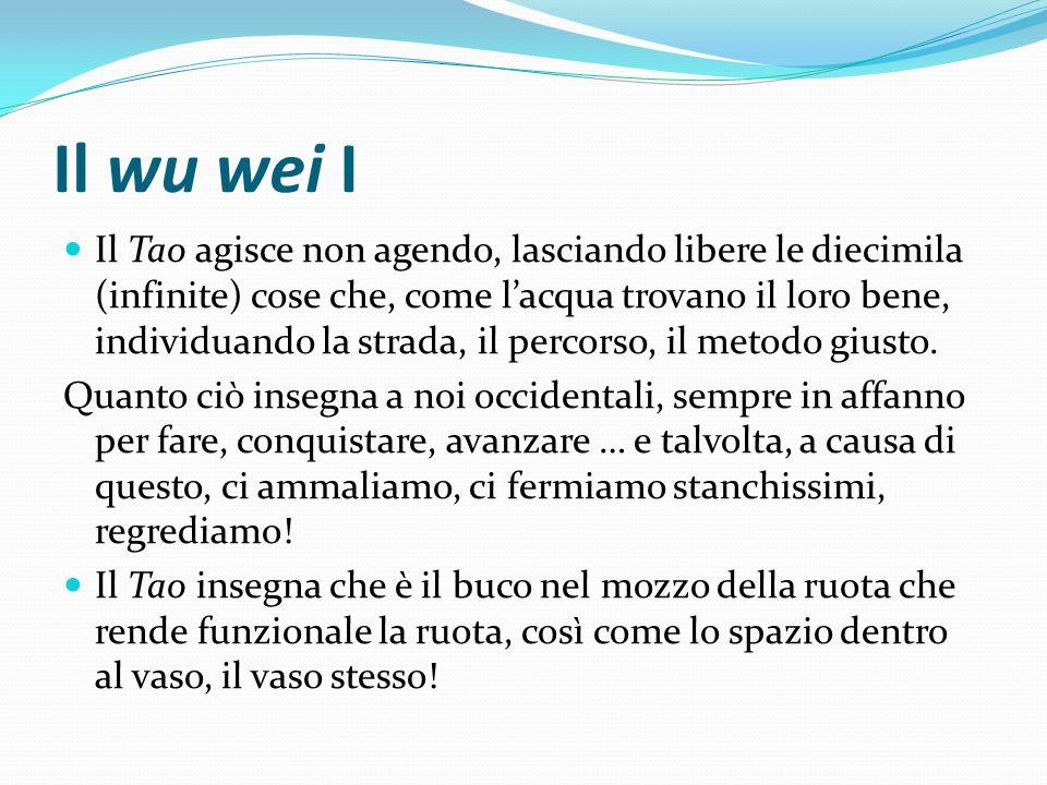 Il wu wei I Il Tao agisce non agendo, lasciando libere le diecimila (infinite) cose che, come lacqua trovano il loro bene, individuando la strada, il