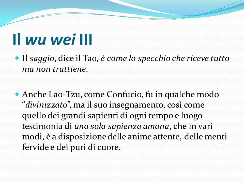 Il wu wei III Il saggio, dice il Tao, è come lo specchio che riceve tutto ma non trattiene. Anche Lao-Tzu, come Confucio, fu in qualche mododivinizzat