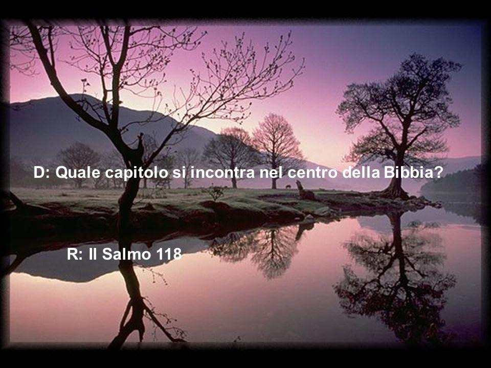 D: Quale capitolo si incontra nel centro della Bibbia? R: Il Salmo 118