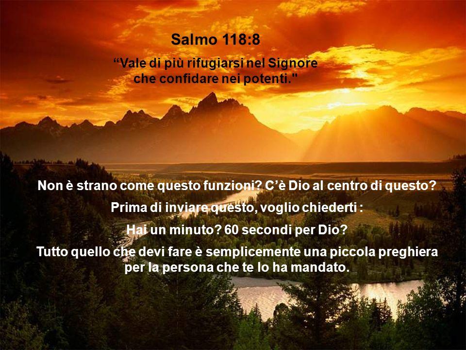 Salmo 118:8 Vale di più rifugiarsi nel Signore che confidare nei potenti. Non è strano come questo funzioni.