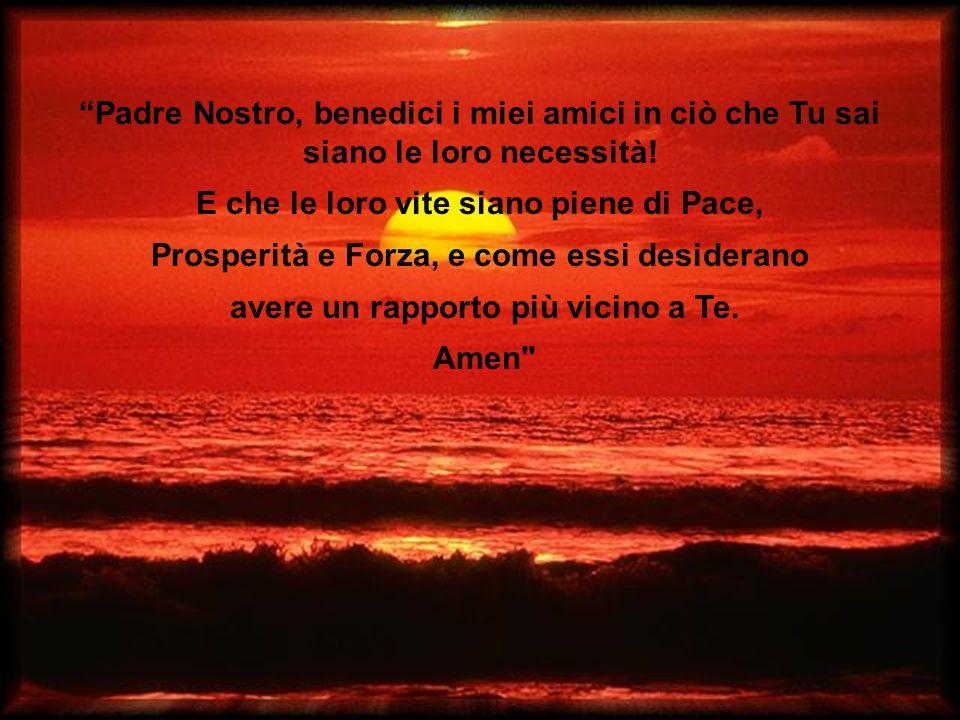 Padre Nostro, benedici i miei amici in ciò che Tu sai siano le loro necessità.