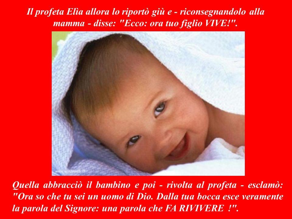 Quella abbracciò il bambino e poi - rivolta al profeta - esclamò: Ora so che tu sei un uomo di Dio.