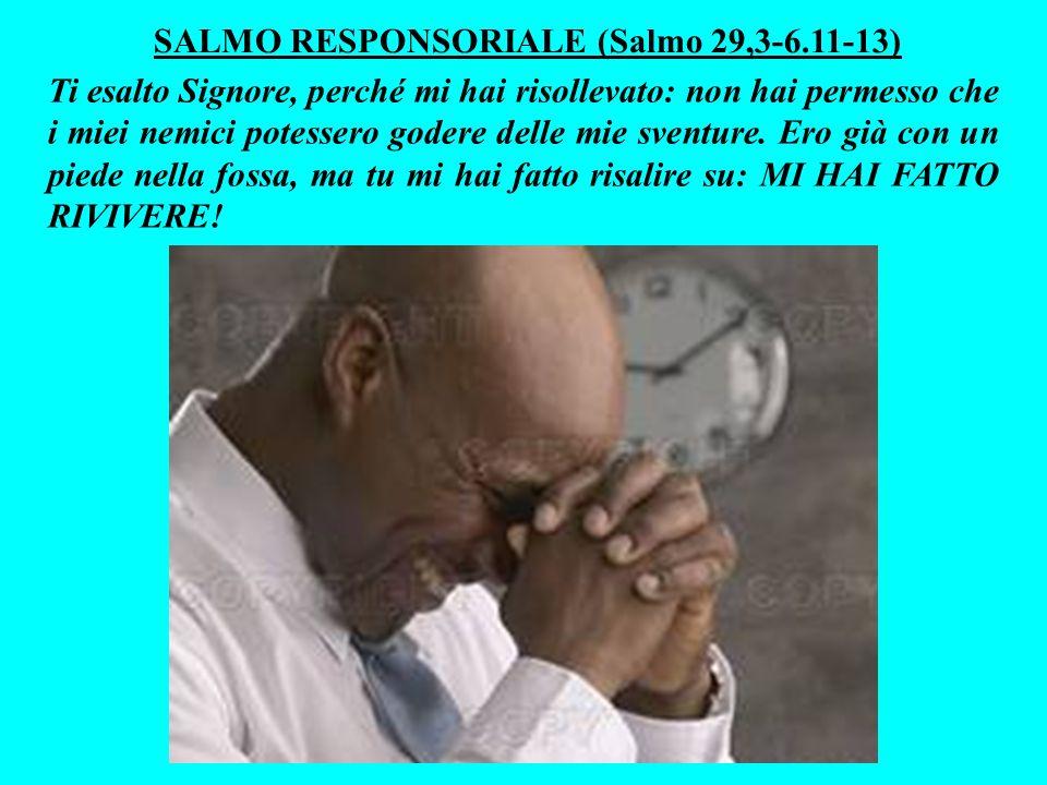 SALMO RESPONSORIALE (Salmo 29,3-6.11-13) Ti esalto Signore, perché mi hai risollevato: non hai permesso che i miei nemici potessero godere delle mie sventure.