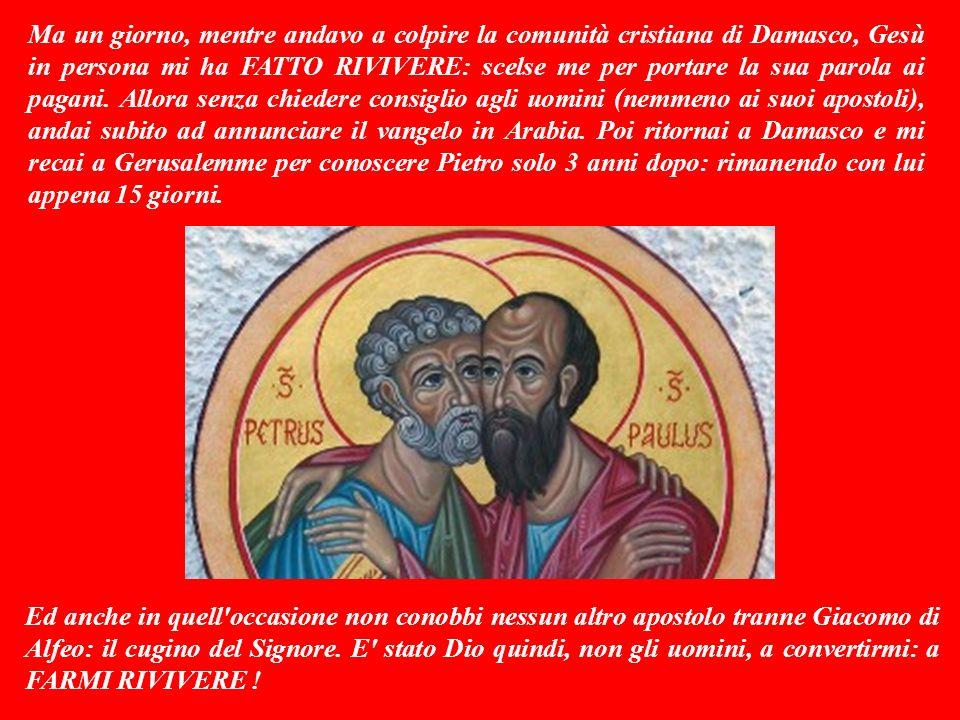 Ma un giorno, mentre andavo a colpire la comunità cristiana di Damasco, Gesù in persona mi ha FATTO RIVIVERE: scelse me per portare la sua parola ai pagani.