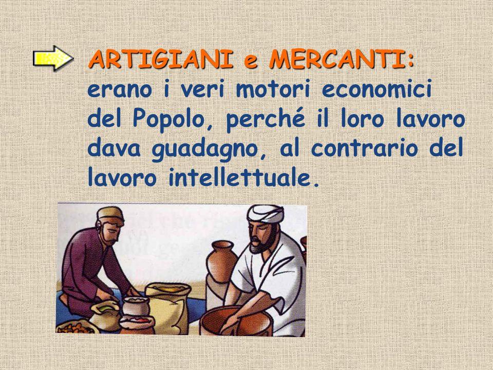 ARTIGIANI e MERCANTI: ARTIGIANI e MERCANTI: erano i veri motori economici del Popolo, perché il loro lavoro dava guadagno, al contrario del lavoro int