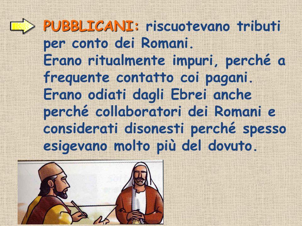 PUBBLICANI: PUBBLICANI: riscuotevano tributi per conto dei Romani. Erano ritualmente impuri, perché a frequente contatto coi pagani. Erano odiati dagl