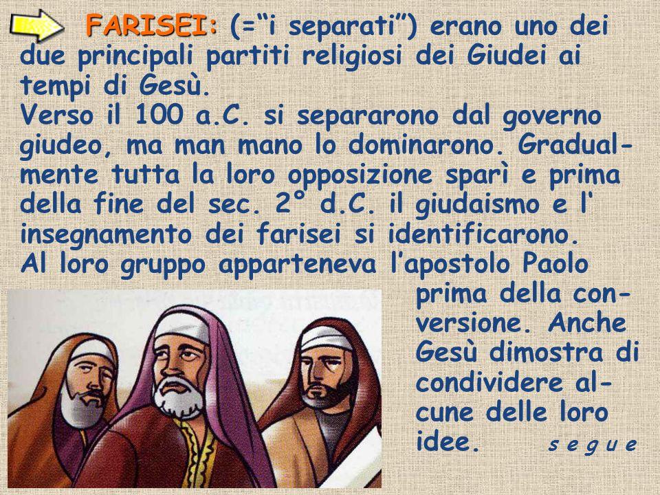 FARISEI: FARISEI: (=i separati) erano uno dei due principali partiti religiosi dei Giudei ai tempi di Gesù. Verso il 100 a.C. si separarono dal govern