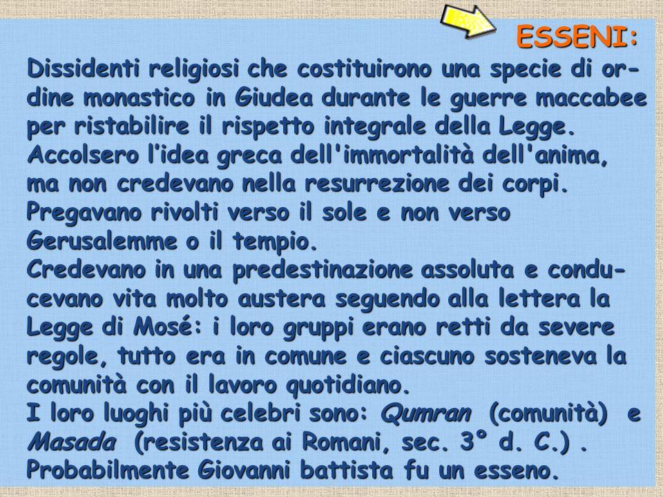 ESSENI: Dissidenti religiosi che costituirono una specie di or- dine monastico in Giudea durante le guerre maccabee per ristabilire il rispetto integr