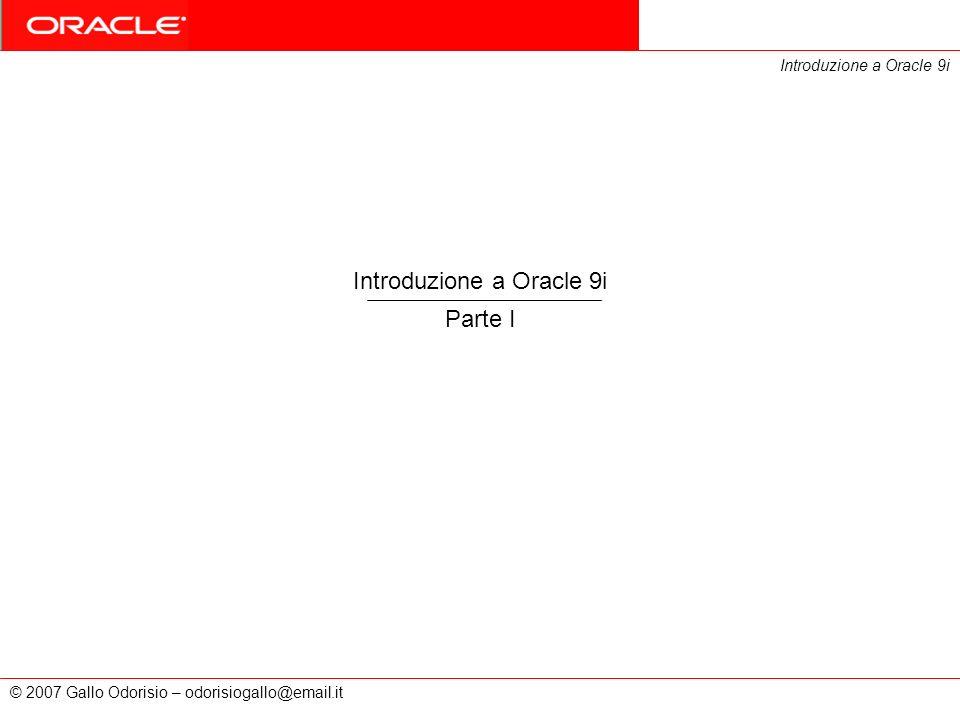 © 2007 Gallo Odorisio – odorisiogallo@email.it Introduzione a Oracle 9i Parte I