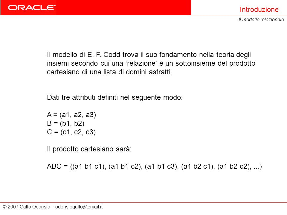 © 2007 Gallo Odorisio – odorisiogallo@email.it Introduzione Il modello relazionale Il modello di E. F. Codd trova il suo fondamento nella teoria degli
