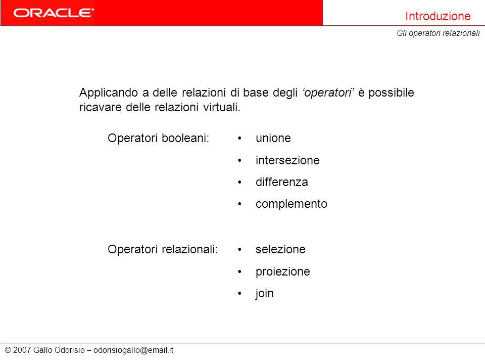 © 2007 Gallo Odorisio – odorisiogallo@email.it Introduzione Gli operatori relazionali Applicando a delle relazioni di base degli operatori è possibile