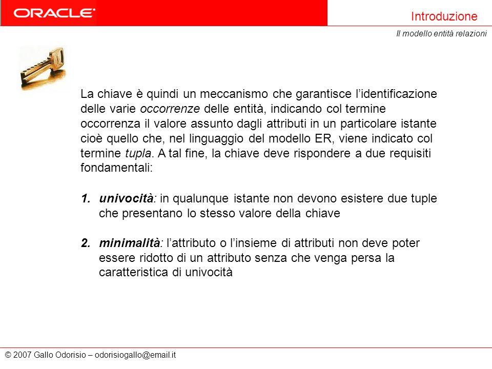 © 2007 Gallo Odorisio – odorisiogallo@email.it Introduzione Il modello entità relazioni 1.univocità: in qualunque istante non devono esistere due tupl