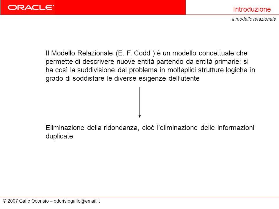 © 2007 Gallo Odorisio – odorisiogallo@email.it Introduzione Il modello relazionale Il Modello Relazionale (E. F. Codd ) è un modello concettuale che p
