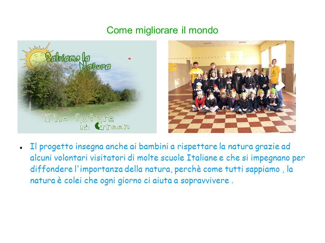 Come migliorare il mondo Il progetto insegna anche ai bambini a rispettare la natura grazie ad alcuni volontari visitatori di molte scuole Italiane e che si impegnano per diffondere l importanza della natura, perchè come tutti sappiamo, la natura è colei che ogni giorno ci aiuta a sopravvivere.
