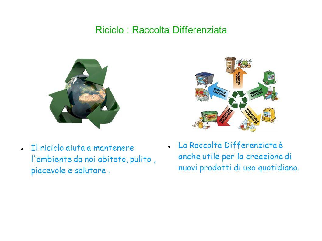 Riciclo : Raccolta Differenziata La Raccolta Differenziata è anche utile per la creazione di nuovi prodotti di uso quotidiano.