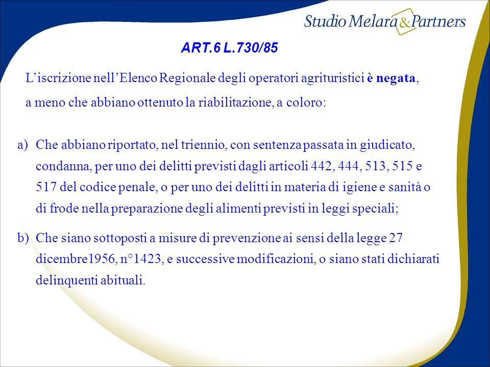 ART.6 L.730/85 Liscrizione nellElenco Regionale degli operatori agrituristici è negata, a meno che abbiano ottenuto la riabilitazione, a coloro: a)Che abbiano riportato, nel triennio, con sentenza passata in giudicato, condanna, per uno dei delitti previsti dagli articoli 442, 444, 513, 515 e 517 del codice penale, o per uno dei delitti in materia di igiene e sanità o di frode nella preparazione degli alimenti previsti in leggi speciali; b)Che siano sottoposti a misure di prevenzione ai sensi della legge 27 dicembre1956, n°1423, e successive modificazioni, o siano stati dichiarati delinquenti abituali.