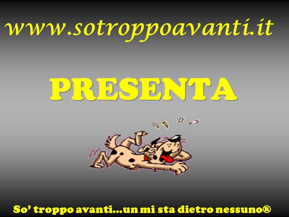 www.sotroppoavanti.it PRESENTA PRESENTA So troppo avanti…un mi sta dietro nessuno®