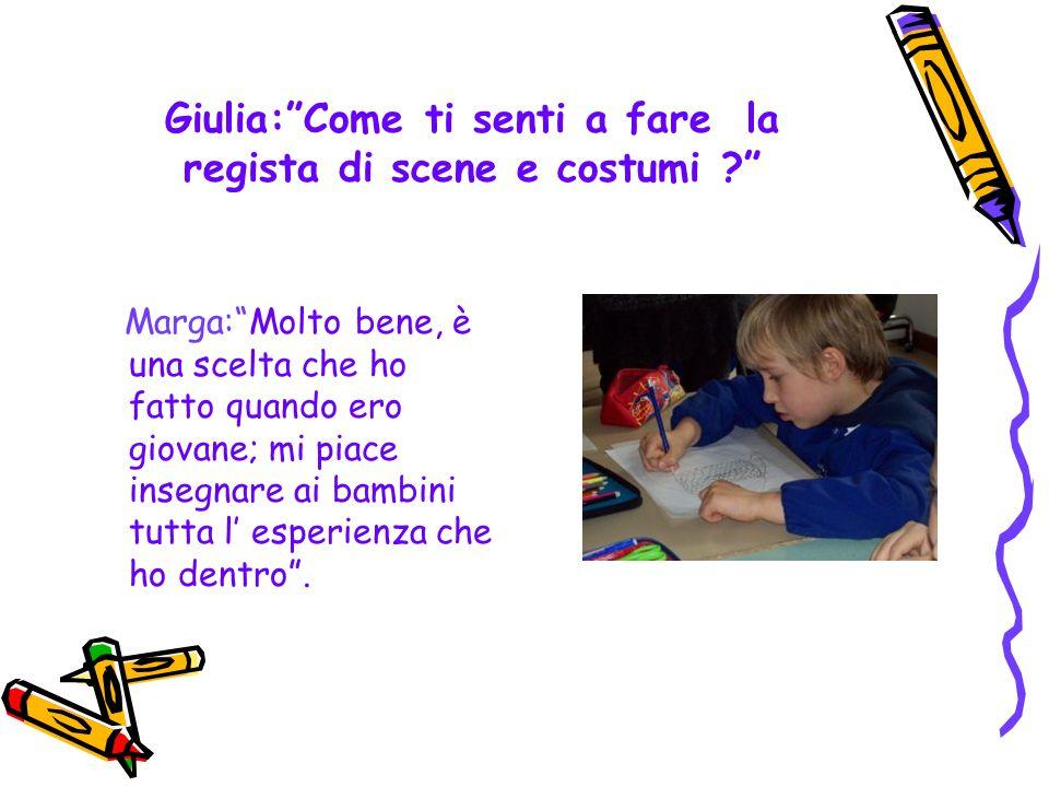 Giulia:Come ti senti a fare la regista di scene e costumi .