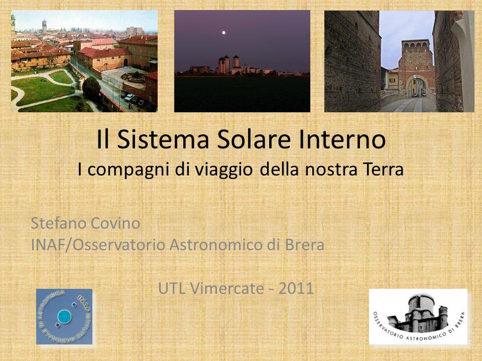 Il Sistema Solare Interno I compagni di viaggio della nostra Terra Stefano Covino INAF/Osservatorio Astronomico di Brera UTL Vimercate - 2011