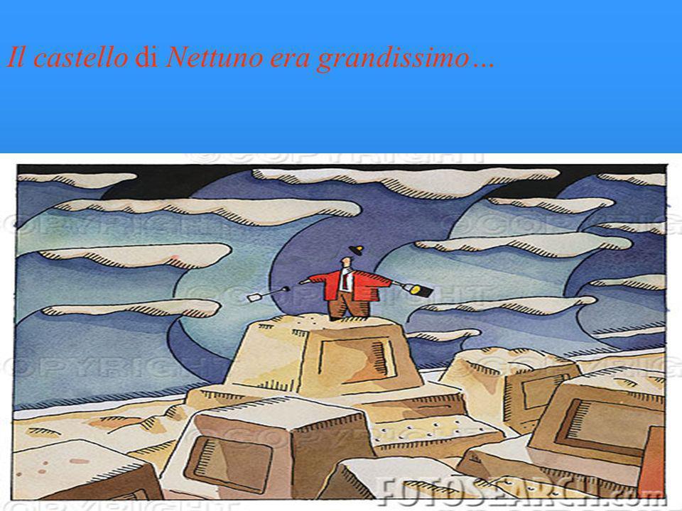 Il castello di Nettuno era grandissimo…