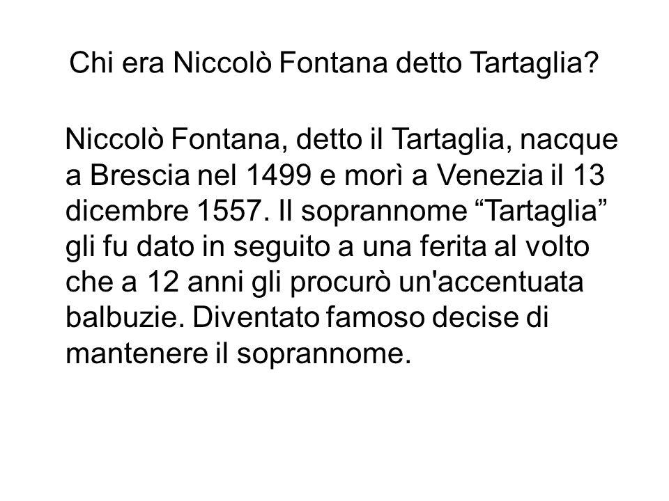 Chi era Niccolò Fontana detto Tartaglia? Niccolò Fontana, detto il Tartaglia, nacque a Brescia nel 1499 e morì a Venezia il 13 dicembre 1557. Il sopra