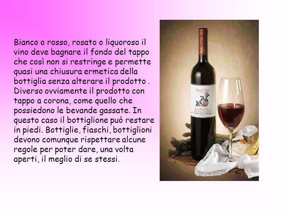 Bianco o rosso, rosato o liquoroso il vino deve bagnare il fondo del tappo che così non si restringe e permette quasi una chiusura ermetica della bott