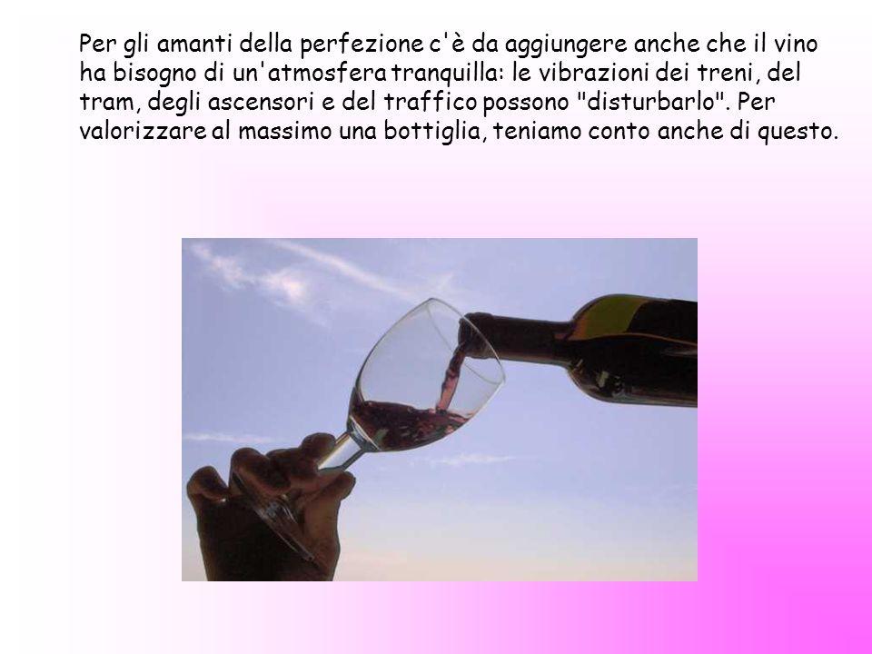Per gli amanti della perfezione c'è da aggiungere anche che il vino ha bisogno di un'atmosfera tranquilla: le vibrazioni dei treni, del tram, degli as
