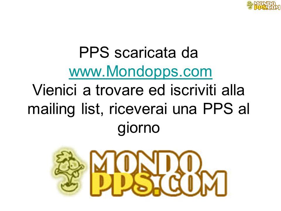 PPS scaricata da www.Mondopps.com Vienici a trovare ed iscriviti alla mailing list, riceverai una PPS al giornowww.Mondopps.com