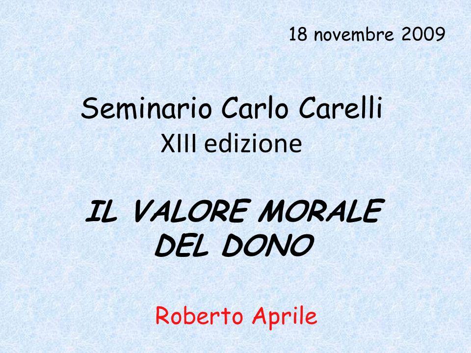Seminario Carlo Carelli XIII edizione 18 novembre 2009 IL VALORE MORALE DEL DONO Roberto Aprile