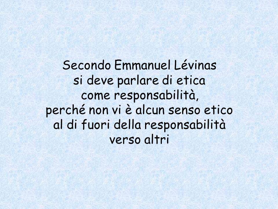 Secondo Emmanuel Lévinas si deve parlare di etica come responsabilità, perché non vi è alcun senso etico al di fuori della responsabilità verso altri