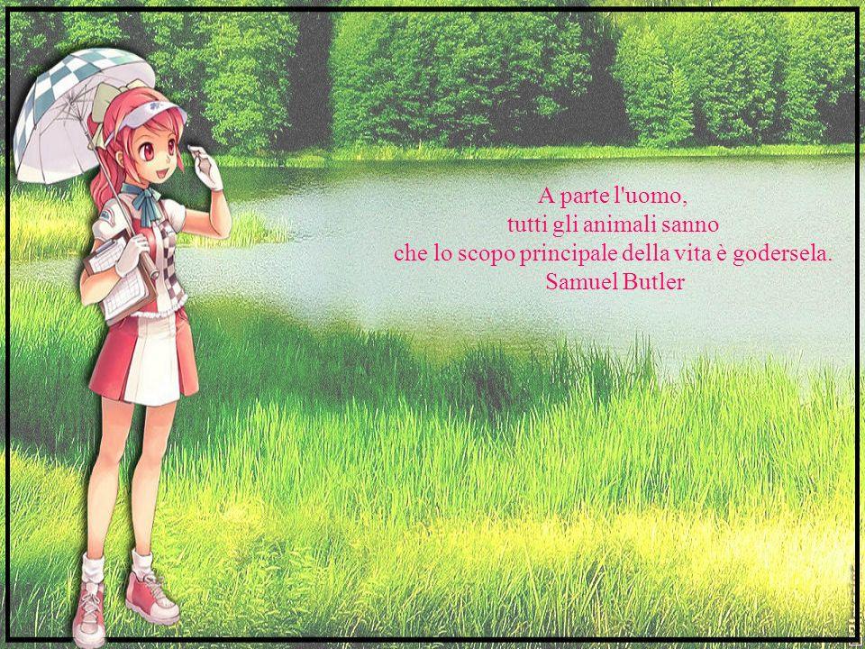 A parte l uomo, tutti gli animali sanno che lo scopo principale della vita è godersela.