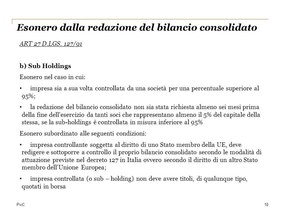 PwC10 Esonero dalla redazione del bilancio consolidato ART 27 D.LGS. 127/91 b) Sub Holdings Esonero nel caso in cui: impresa sia a sua volta controlla