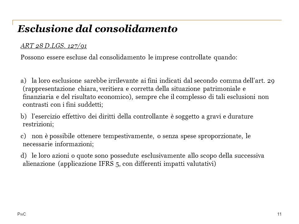 PwC11 Esclusione dal consolidamento ART 28 D.LGS. 127/91 Possono essere escluse dal consolidamento le imprese controllate quando: a)la loro esclusione
