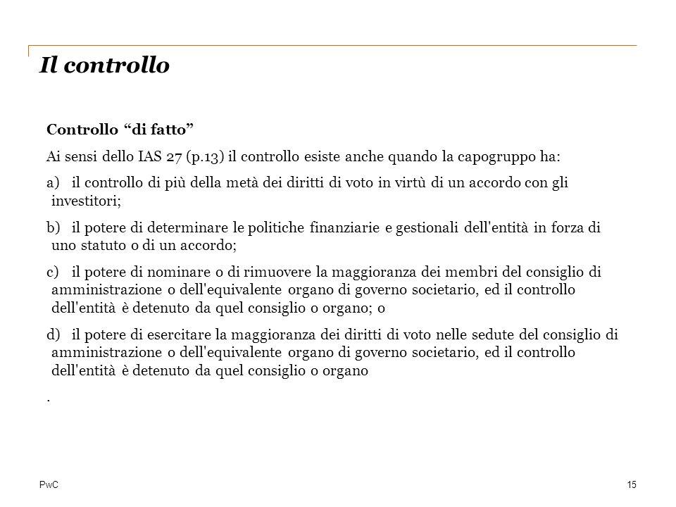 PwC15 Il controllo Controllo di fatto Ai sensi dello IAS 27 (p.13) il controllo esiste anche quando la capogruppo ha: a)il controllo di più della metà