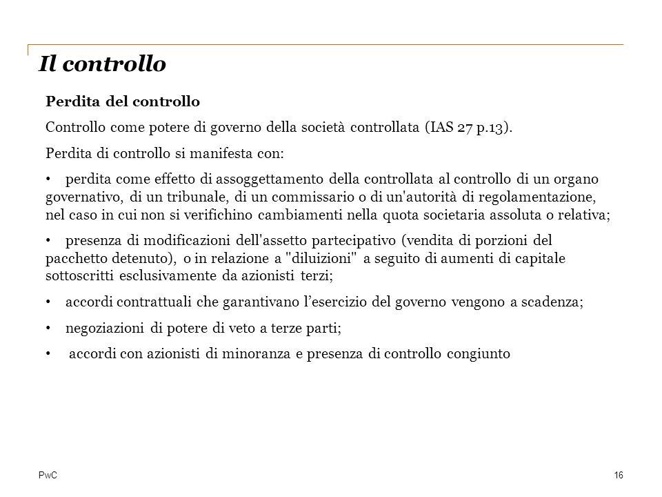 PwC16 Il controllo Perdita del controllo Controllo come potere di governo della società controllata (IAS 27 p.13). Perdita di controllo si manifesta c