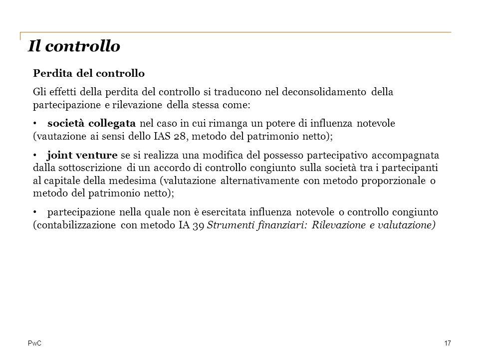 PwC17 Il controllo Perdita del controllo Gli effetti della perdita del controllo si traducono nel deconsolidamento della partecipazione e rilevazione
