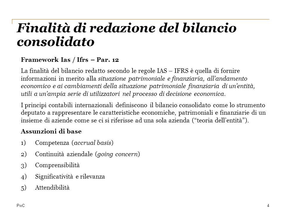 PwC4 Finalità di redazione del bilancio consolidato Framework Ias / Ifrs – Par. 12 La finalità del bilancio redatto secondo le regole IAS – IFRS è que