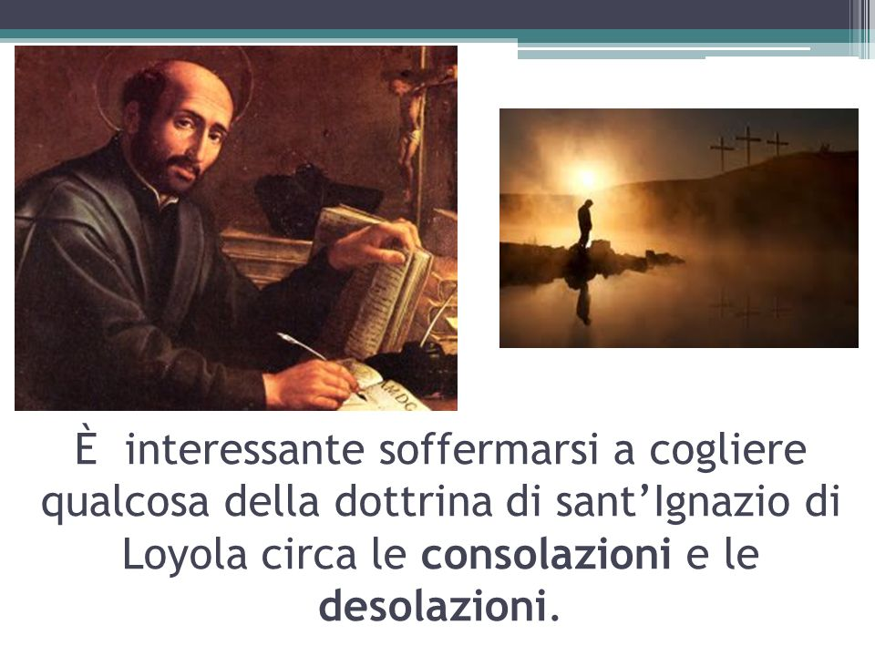 È interessante soffermarsi a cogliere qualcosa della dottrina di santIgnazio di Loyola circa le consolazioni e le desolazioni.