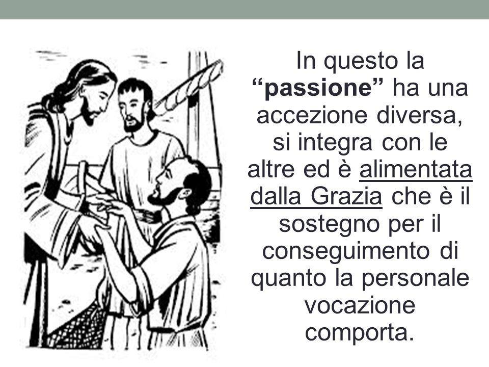 In questo la passione ha una accezione diversa, si integra con le altre ed è alimentata dalla Grazia che è il sostegno per il conseguimento di quanto