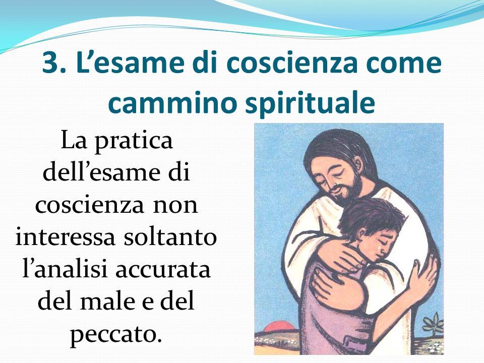 3. Lesame di coscienza come cammino spirituale La pratica dellesame di coscienza non interessa soltanto lanalisi accurata del male e del peccato.