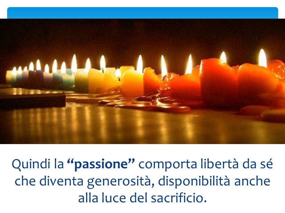 Quindi la passione comporta libertà da sé che diventa generosità, disponibilità anche alla luce del sacrificio.