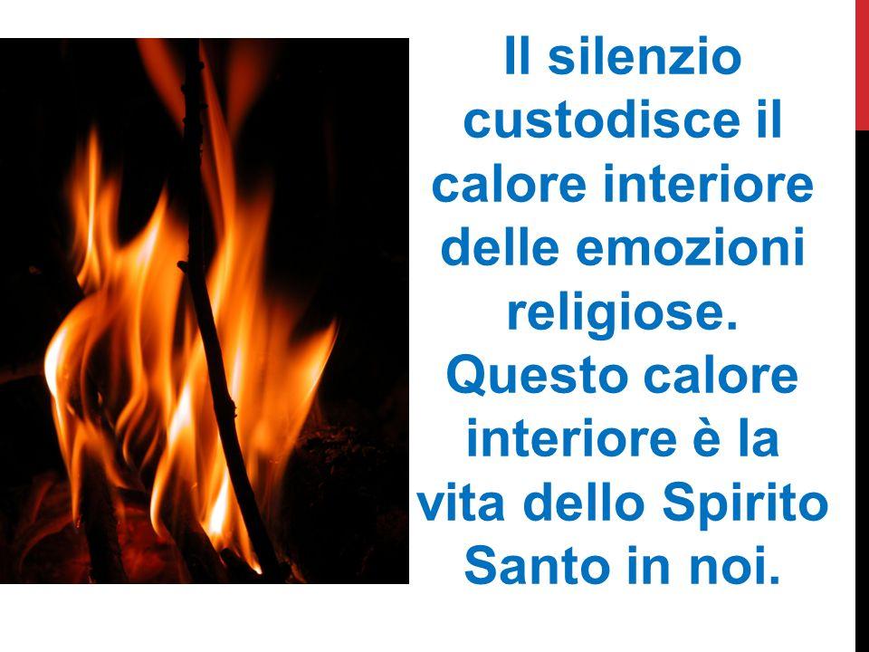 Il silenzio custodisce il calore interiore delle emozioni religiose. Questo calore interiore è la vita dello Spirito Santo in noi.