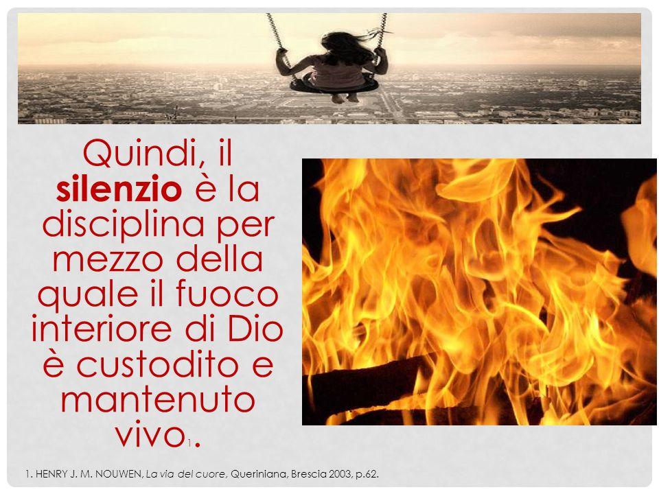 Quindi, il silenzio è la disciplina per mezzo della quale il fuoco interiore di Dio è custodito e mantenuto vivo 1. 1. HENRY J. M. NOUWEN, La via del