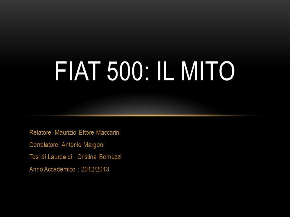 Relatore: Maurizio Ettore Maccarini Correlatore: Antonio Margoni Tesi di Laurea di : Cristina Bernuzzi Anno Accademico : 2012/2013 FIAT 500: IL MITO