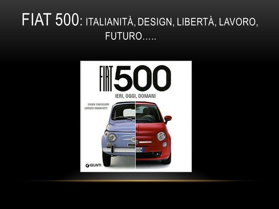 FIAT 500 : ITALIANITÀ, DESIGN, LIBERTÀ, LAVORO, FUTURO…..