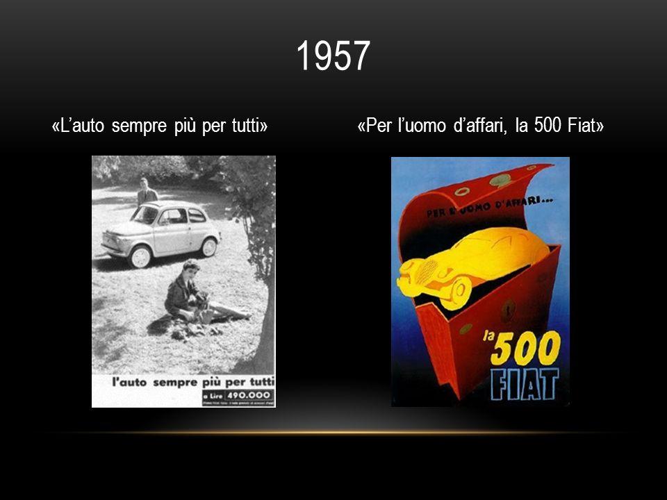 1957 «Lauto sempre più per tutti»«Per luomo daffari, la 500 Fiat»
