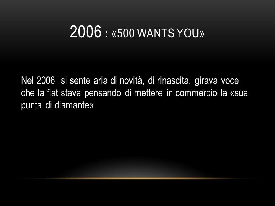 2006 : «500 WANTS YOU» Nel 2006 si sente aria di novità, di rinascita, girava voce che la fiat stava pensando di mettere in commercio la «sua punta di